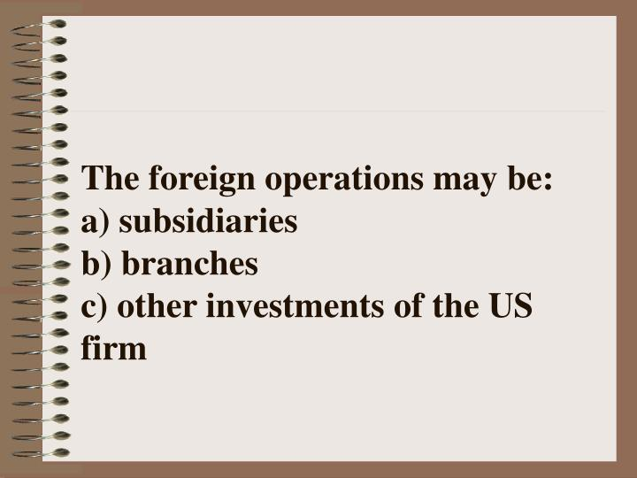 The foreign operations may be a subsidiaries b branches c other investments of the us firm