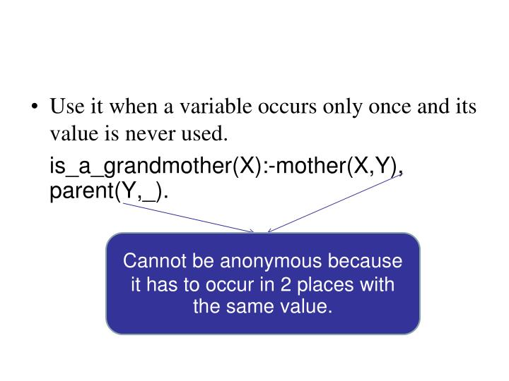 Use it when a variable occurs only once and its value is never used.