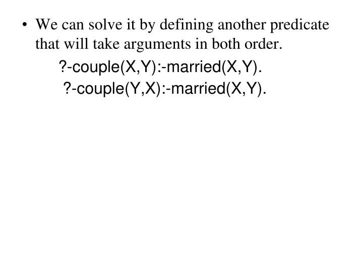 We can solve it by defining another predicate that will take arguments in both order.