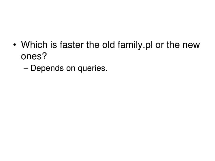Which is faster the old family.pl or the new ones?