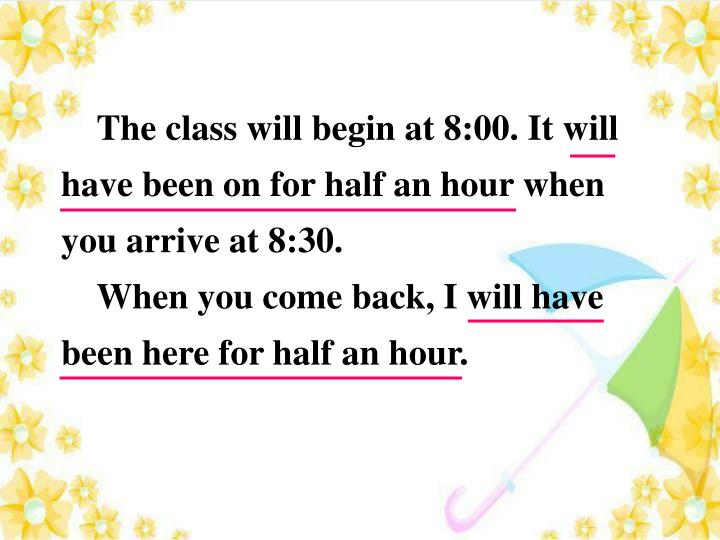 The class will begin at 8:00. It will have been on for half an hour when you arrive at 8:30.