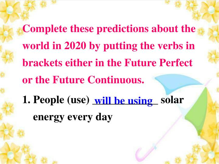 Complete these predictions about the world in 2020 by putting the verbs in brackets either in the Future Perfect or the Future Continuous.