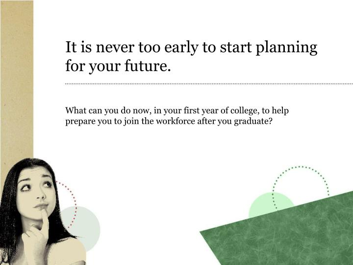 It is never too early to start planning for your future.
