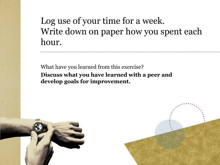 Log use of your time for a week write down on paper how you spent each hour