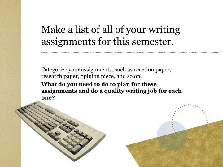 Make a list of all of your writing assignments for this semester.