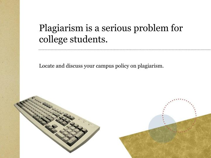 Plagiarism is a serious problem for college students.