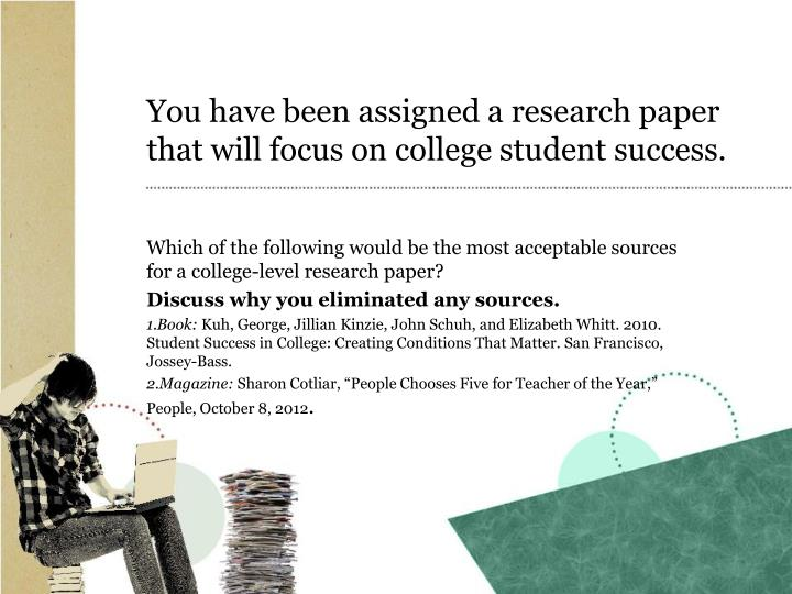You have been assigned a research paper that will focus on college student success.