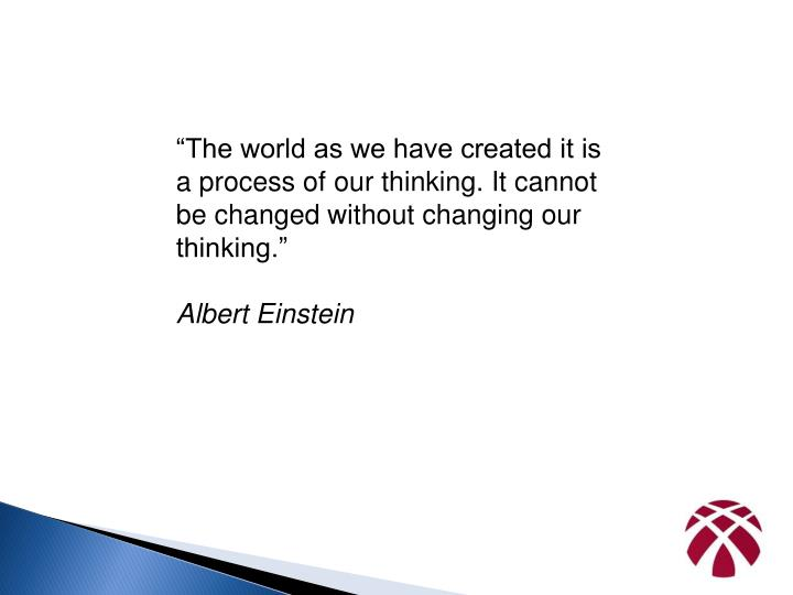"""""""The world as we have created it is a process of our thinking. It cannot be changed without changi..."""