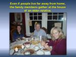 even if people live far away from home the family members gather at the house of an older relative