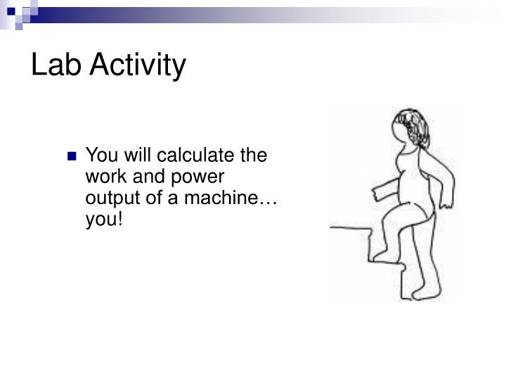 You will calculate the work and power output of a machine… you!
