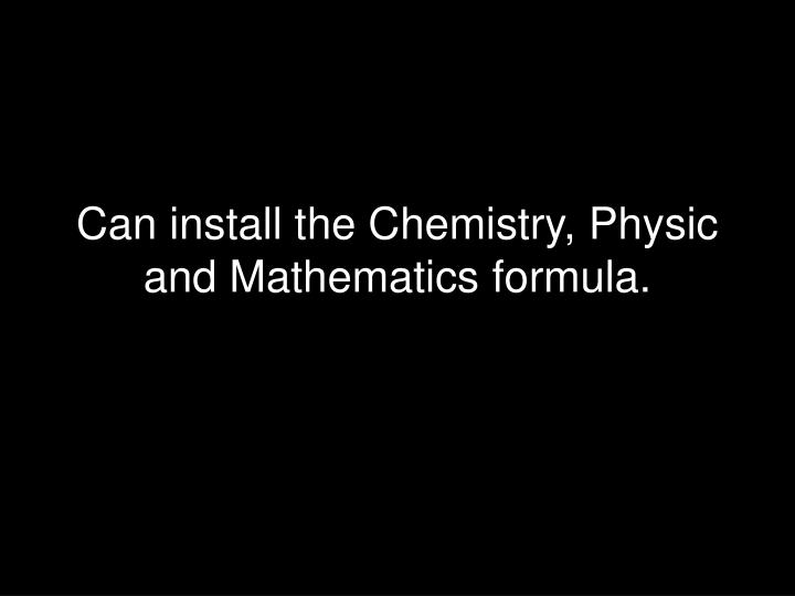 Can install the Chemistry, Physic and Mathematics formula.