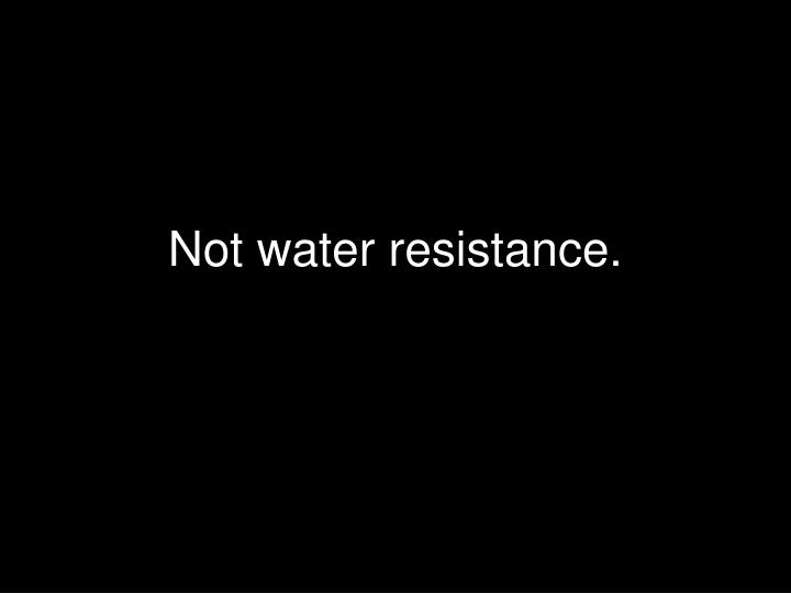 Not water resistance.