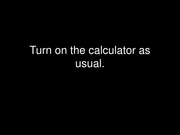 Turn on the calculator as usual.