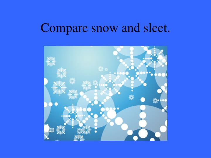 Compare snow and sleet.