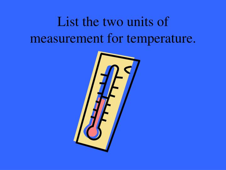 List the two units of measurement for temperature.