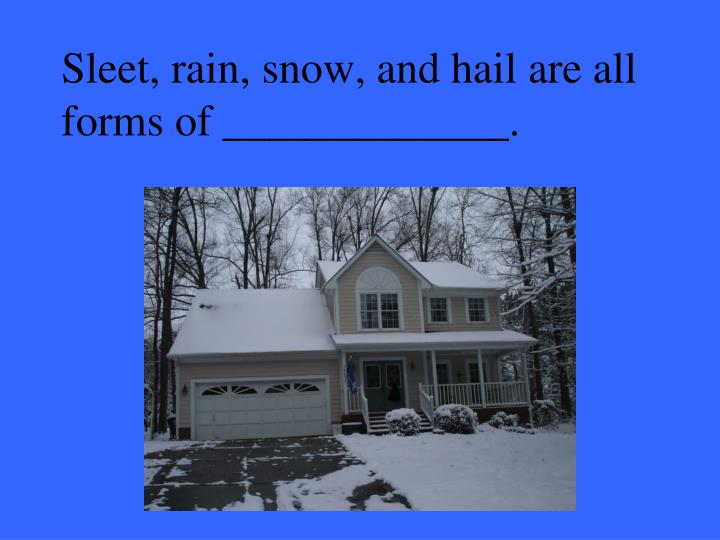 Sleet, rain, snow, and hail are all forms of _____________.