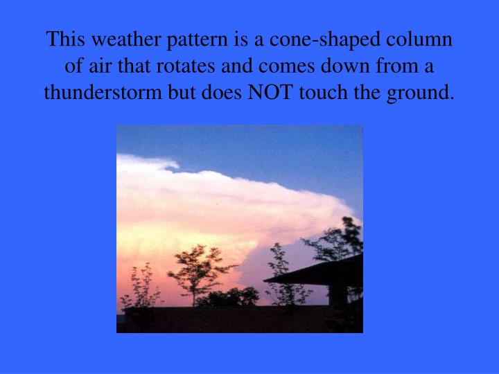 This weather pattern is a cone-shaped column of air that rotates and comes down from a thunderstorm but does NOT touch the ground.