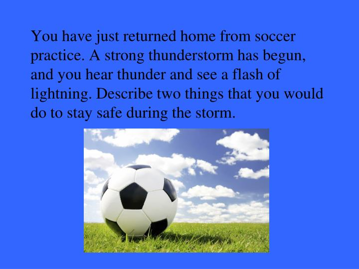 You have just returned home from soccer practice. A strong thunderstorm has begun, and you hear thunder and see a flash of lightning. Describe two things that you would do to stay safe during the storm.