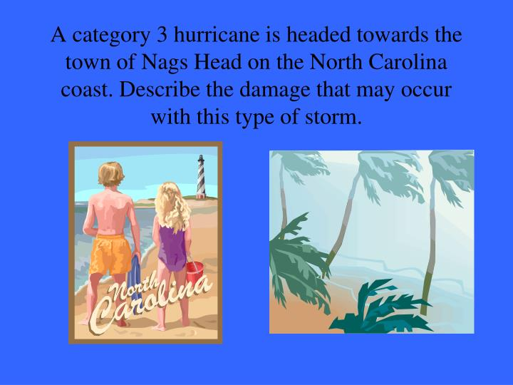 A category 3 hurricane is headed towards the town of Nags Head on the North Carolina coast. Describe the damage that may occur with this type of storm.