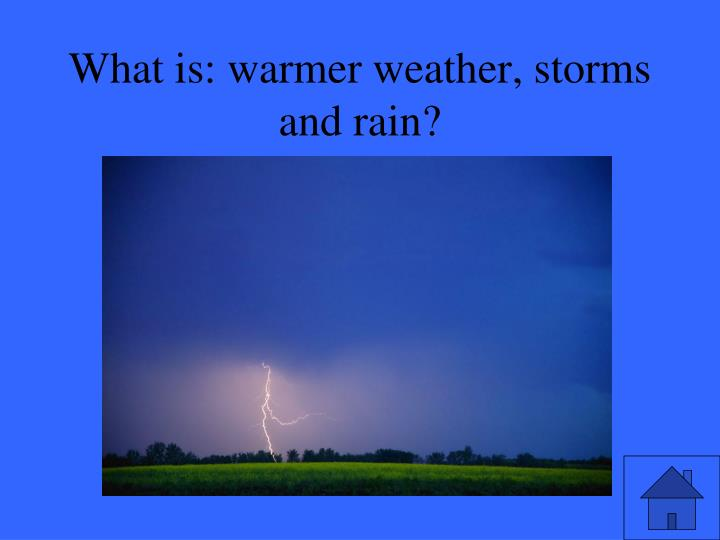 What is: warmer weather, storms and rain?
