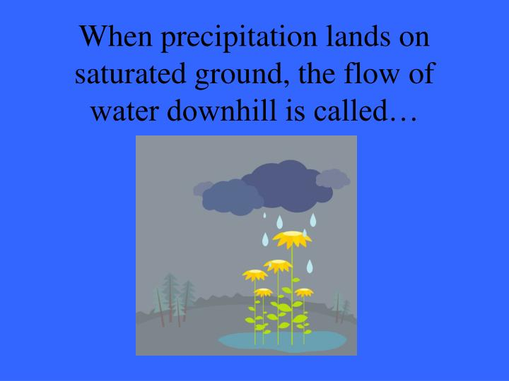 When precipitation lands on saturated ground, the flow of water downhill is called…