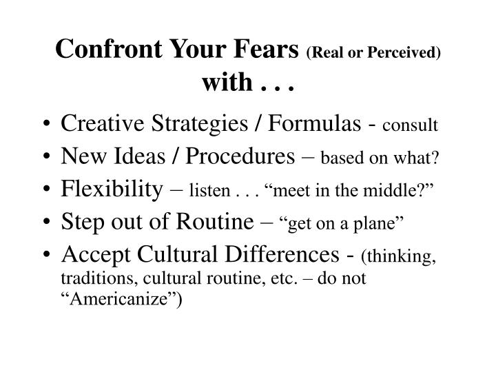Confront your fears real or perceived with