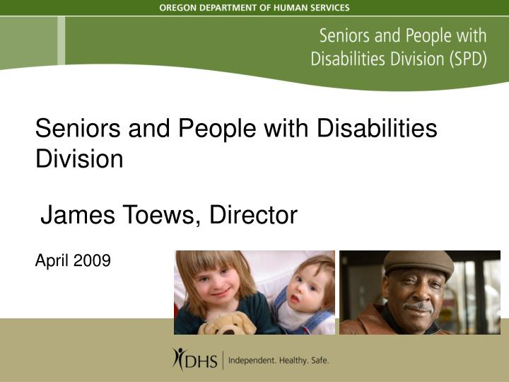 seniors and people with disabilities division james toews director april 2009 n.