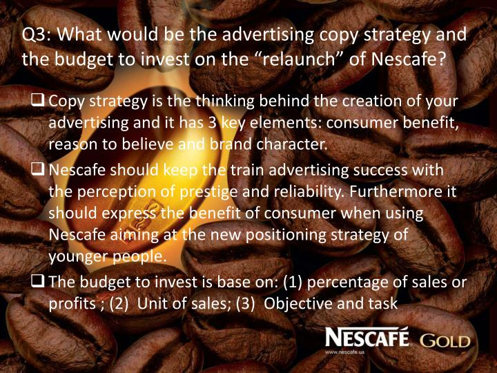 "Q3: What would be the advertising copy strategy and the budget to invest on the ""relaunch"" of Nescafe?"