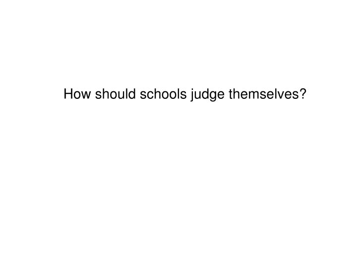 How should schools judge themselves?
