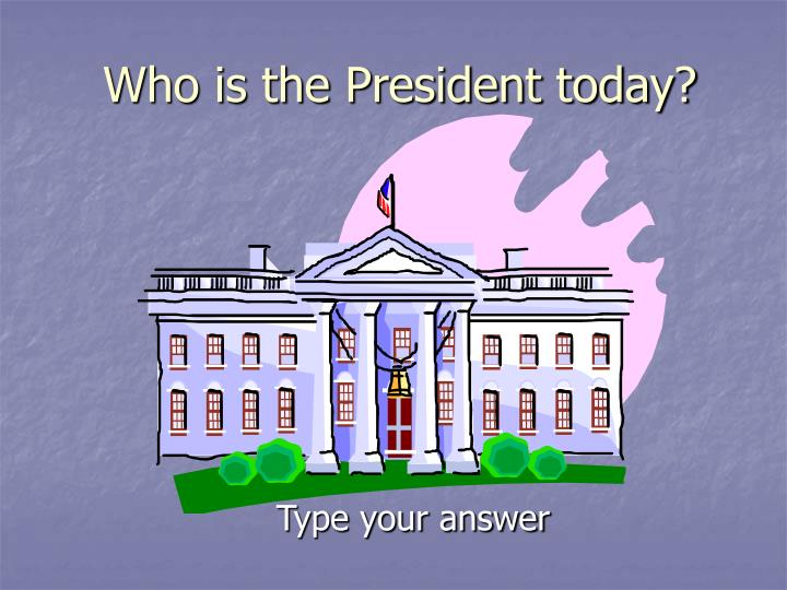 Who is the President today?