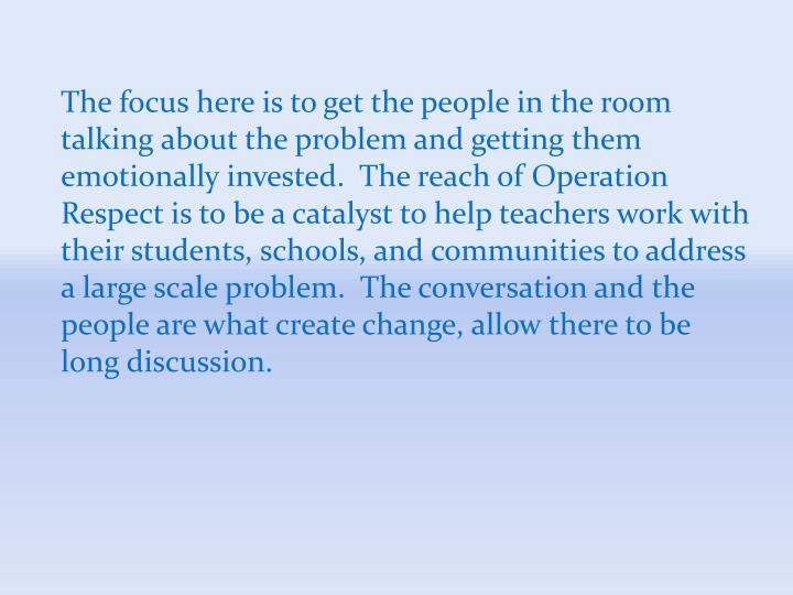 The focus here is to get the people in the room talking about the problem and getting them emotionally invested.  The reach of Operation Respect is to be a catalyst to help teachers work with their students, schools, and communities to address a large scale problem.  The conversation and the people are what create change, allow there to be long discussion.