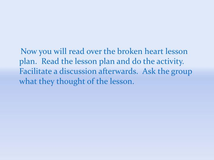 Now you will read over the broken heart lesson plan.  Read the lesson plan and do the activity.  Facilitate a discussion afterwards.  Ask the group what they thought of the lesson.