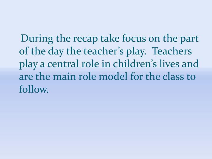 During the recap take focus on the part of the day the teacher's play.  Teachers play a central role in children's lives and are the main role model for the class to follow.