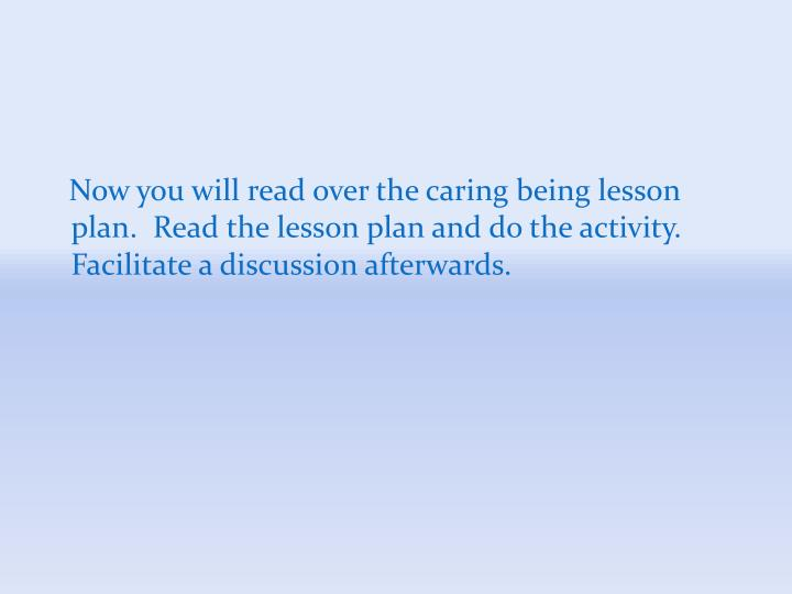 Now you will read over the caring being lesson plan.  Read the lesson plan and do the activity.  Facilitate a discussion afterwards.