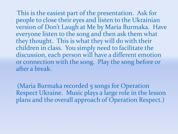 This is the easiest part of the presentation.  Ask for people to close their eyes and listen to the Ukrainian version of Don't Laugh at Me by Maria