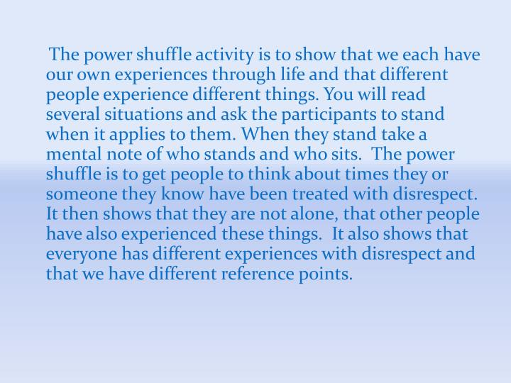 The power shuffle activity is to show that we each have our own experiences through life and that different people experience different things. You will read several situations and ask the participants to stand when it applies to them. When they stand take a mental note of who stands and who sits.  The power shuffle is to get people to think about times they or someone they know have been treated with disrespect.  It then shows that they are not alone, that other people have also experienced these things.  It also shows that everyone has different experiences with disrespect and that we have different reference points.