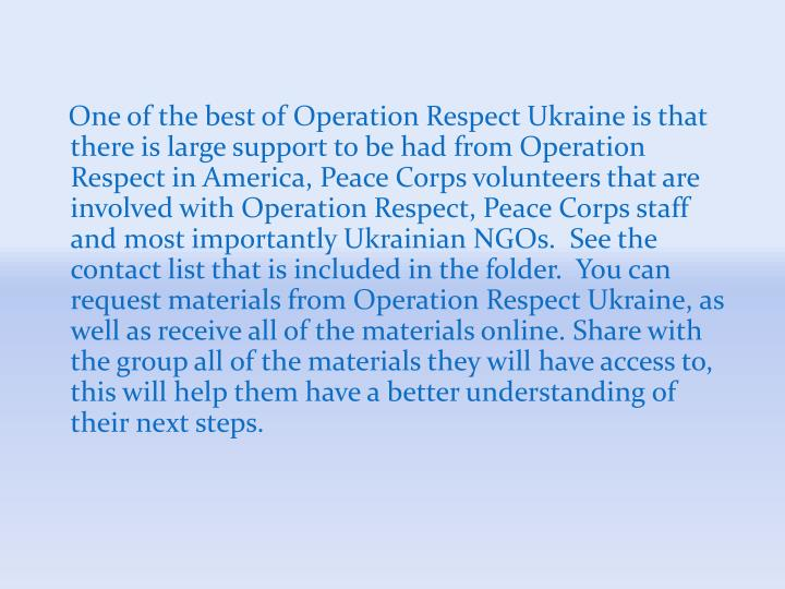 One of the best of Operation Respect Ukraine is that there is large support to be had from Operation Respect in America, Peace Corps volunteers that are involved with Operation Respect, Peace Corps staff and most importantly Ukrainian NGOs.  See the contact list that is included in the folder.  You can request materials from Operation Respect Ukraine, as well as receive all of the materials online. Share with the group all of the materials they will have access to, this will help them have a better understanding of their next steps.