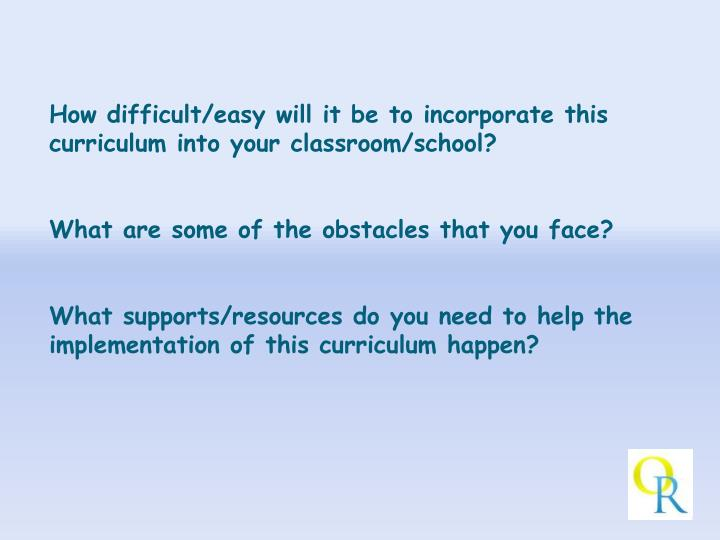 How difficult/easy will it be to incorporate this curriculum into your classroom/school?