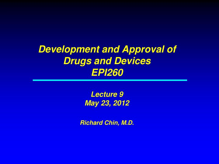 development and approval of drugs and devices epi260 lecture 9 may 23 2012 richard chin m d