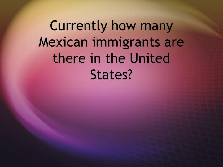 Currently how many mexican immigrants are there in the united states