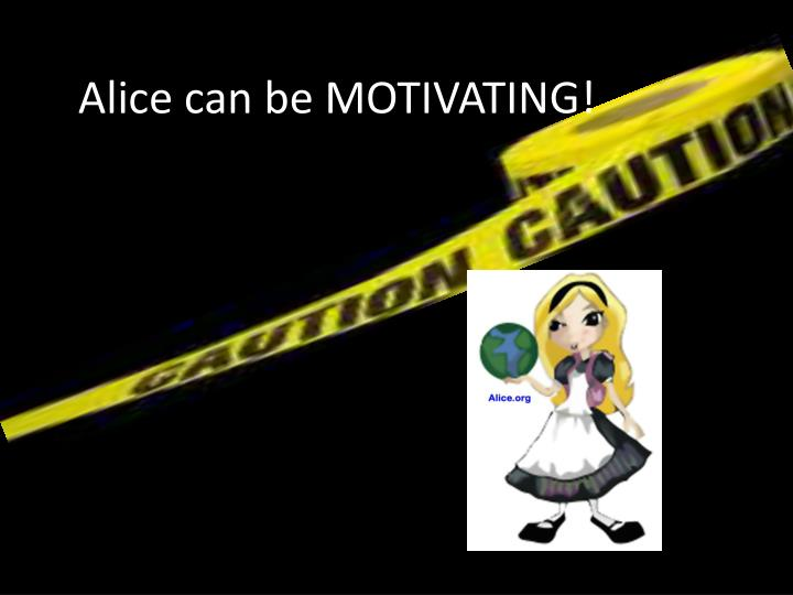 Alice can be MOTIVATING!