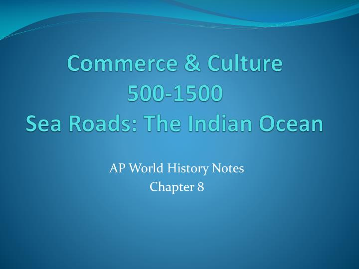 continuities and changes of the commerce of the indian ocean region from 650 c e to 1750 c e The construction of large and powerful states provided security for merchants and travelers, which helped long-distance commerce golden ages of powerful states led to the flourishing of ideas (many advances) from 650 ce - 1450 ce, commerce along indian ocean trade routes was flourishing.