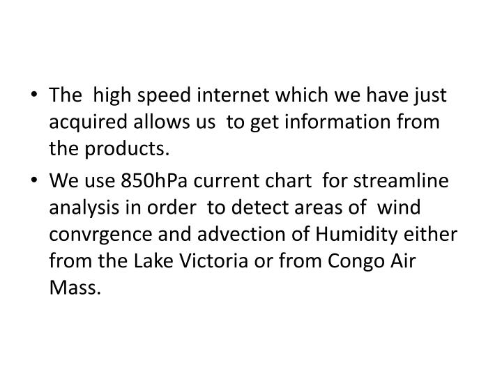 The  high speed internet which we have just acquired allows us  to get information from the products...