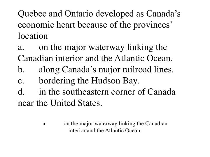 Quebec and Ontario developed as Canada's economic heart because of the provinces' location