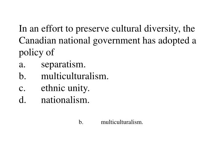 In an effort to preserve cultural diversity, the Canadian national government has adopted a policy of