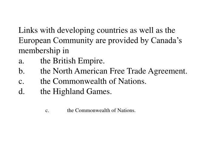 Links with developing countries as well as the European Community are provided by Canada's membership in