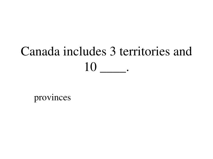 Canada includes 3 territories and 10 ____.
