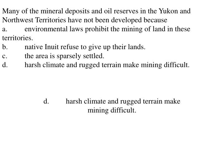 Many of the mineral deposits and oil reserves in the Yukon and Northwest Territories have not been developed because