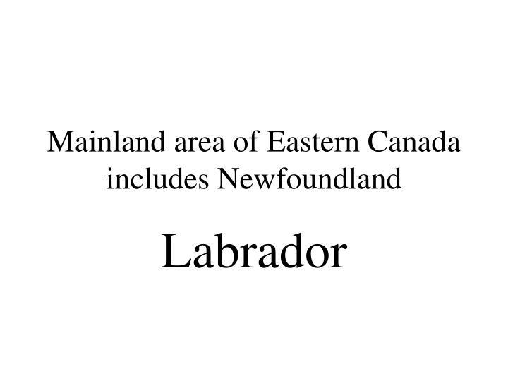 Mainland area of Eastern Canada includes Newfoundland