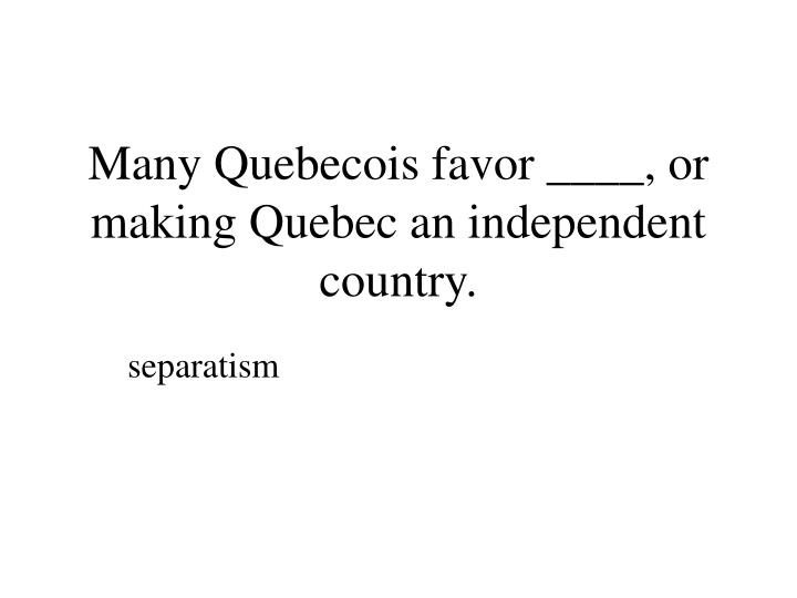Many Quebecois favor ____, or making Quebec an independent country.